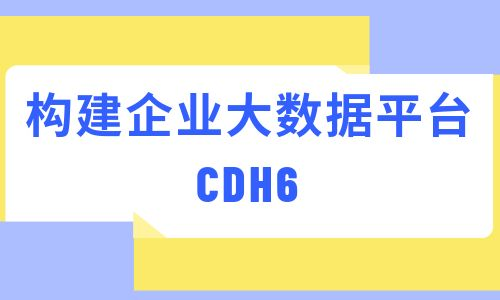【2019新】CDH6.x企业级大数据平台搭建